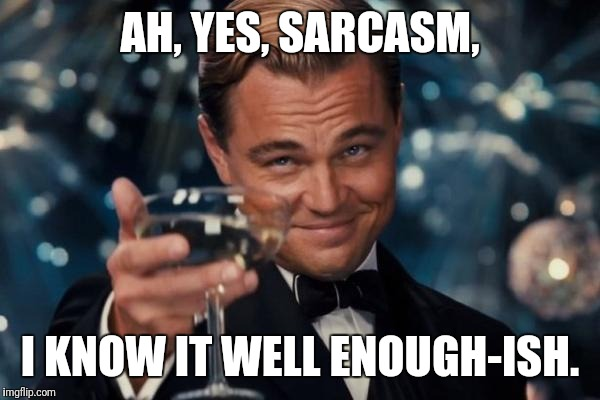 Leonardo Dicaprio Cheers Meme | AH, YES, SARCASM, I KNOW IT WELL ENOUGH-ISH. | image tagged in memes,leonardo dicaprio cheers | made w/ Imgflip meme maker