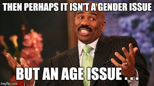 Steve Harvey Meme | THEN PERHAPS IT ISN'T A GENDER ISSUE BUT AN AGE ISSUE . . . | image tagged in memes,steve harvey | made w/ Imgflip meme maker