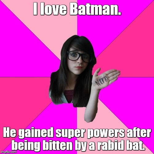 Idiot Nerd Girl | I love Batman. He gained super powers after being bitten by a rabid bat. | image tagged in memes,idiot nerd girl,batman | made w/ Imgflip meme maker