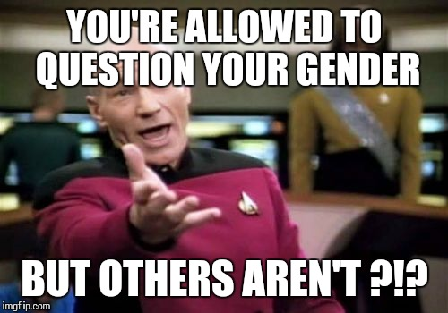 Picard Wtf Meme | YOU'RE ALLOWED TO QUESTION YOUR GENDER BUT OTHERS AREN'T ?!? | image tagged in memes,picard wtf | made w/ Imgflip meme maker