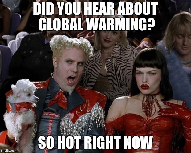 Mugatu So Hot Right Now Meme | DID YOU HEAR ABOUT GLOBAL WARMING? SO HOT RIGHT NOW | image tagged in memes,mugatu so hot right now | made w/ Imgflip meme maker