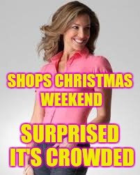 Oblivious Suburban Mom | SHOPS CHRISTMAS WEEKEND SURPRISED IT'S CROWDED | image tagged in oblivious suburban mom | made w/ Imgflip meme maker