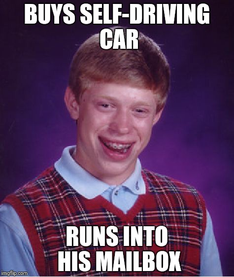 Bad Luck Brian Meme | BUYS SELF-DRIVING CAR RUNS INTO HIS MAILBOX | image tagged in memes,bad luck brian | made w/ Imgflip meme maker