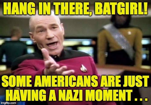 Picard Wtf Meme | HANG IN THERE, BATGIRL! SOME AMERICANS ARE JUST HAVING A NAZI MOMENT . . . | image tagged in memes,picard wtf | made w/ Imgflip meme maker