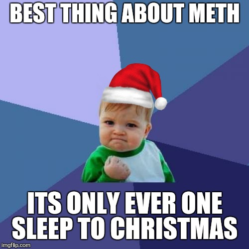 Is it christmas yet.... is it christmas yet... | BEST THING ABOUT METH ITS ONLY EVER ONE SLEEP TO CHRISTMAS | image tagged in memes,success kid,christmas memes,santa,meth,holidays | made w/ Imgflip meme maker