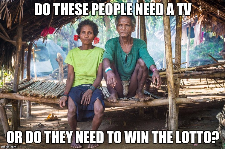 Hunter Gatherers | DO THESE PEOPLE NEED A TV OR DO THEY NEED TO WIN THE LOTTO? | image tagged in tv,lotto | made w/ Imgflip meme maker