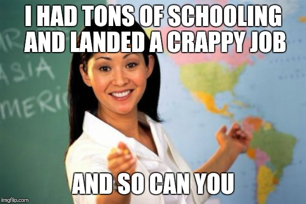 I HAD TONS OF SCHOOLING AND LANDED A CRAPPY JOB AND SO CAN YOU | image tagged in unhelpful high school teacher | made w/ Imgflip meme maker