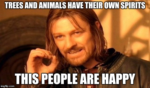 One Does Not Simply Meme | TREES AND ANIMALS HAVE THEIR OWN SPIRITS THIS PEOPLE ARE HAPPY | image tagged in memes,one does not simply | made w/ Imgflip meme maker