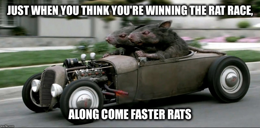 Just when you think you're winning the rat race... |  JUST WHEN YOU THINK YOU'RE WINNING THE RAT RACE, ALONG COME FASTER RATS | image tagged in meme,rats,rat race,winning | made w/ Imgflip meme maker