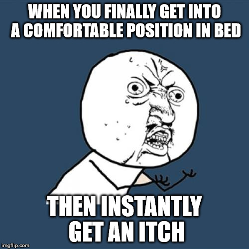 This happens to all of us at least once in our lives... | WHEN YOU FINALLY GET INTO A COMFORTABLE POSITION IN BED THEN INSTANTLY GET AN ITCH | image tagged in memes,y u no,bad luck,triggered | made w/ Imgflip meme maker