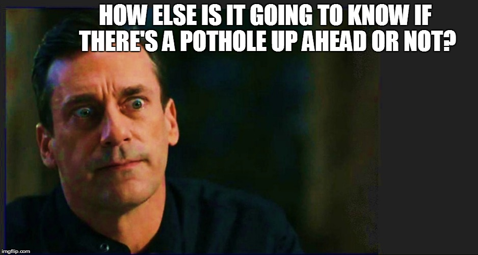 HOW ELSE IS IT GOING TO KNOW IF THERE'S A POTHOLE UP AHEAD OR NOT? | made w/ Imgflip meme maker