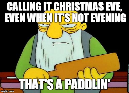 Christmas Eve: Was it is when it is not evening? | CALLING IT CHRISTMAS EVE, EVEN WHEN IT'S NOT EVENING THAT'S A PADDLIN' | image tagged in memes,that's a paddlin',funny,simpsons,christmas,christmas eve | made w/ Imgflip meme maker