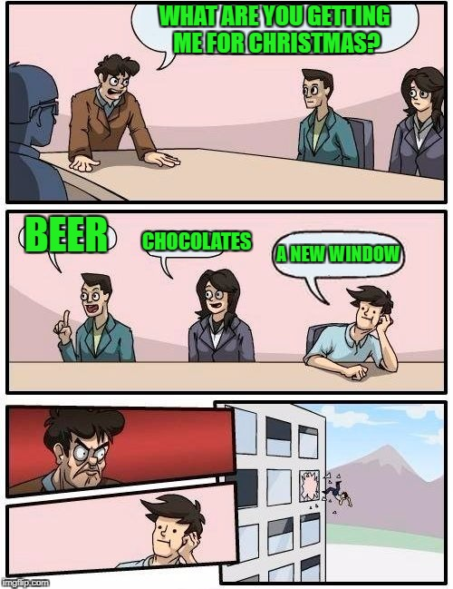 Boardroom Meeting Suggestion Meme | WHAT ARE YOU GETTING ME FOR CHRISTMAS? BEER CHOCOLATES A NEW WINDOW | image tagged in memes,boardroom meeting suggestion,christmas | made w/ Imgflip meme maker