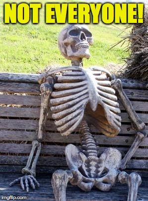 Waiting Skeleton Meme | NOT EVERYONE! | image tagged in memes,waiting skeleton | made w/ Imgflip meme maker