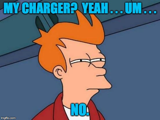 Futurama Fry Meme | MY CHARGER?  YEAH . . . UM . . . NO. | image tagged in memes,futurama fry | made w/ Imgflip meme maker