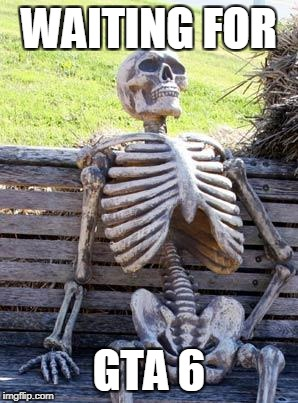 Waiting Skeleton Meme | WAITING FOR GTA 6 | image tagged in memes,waiting skeleton | made w/ Imgflip meme maker