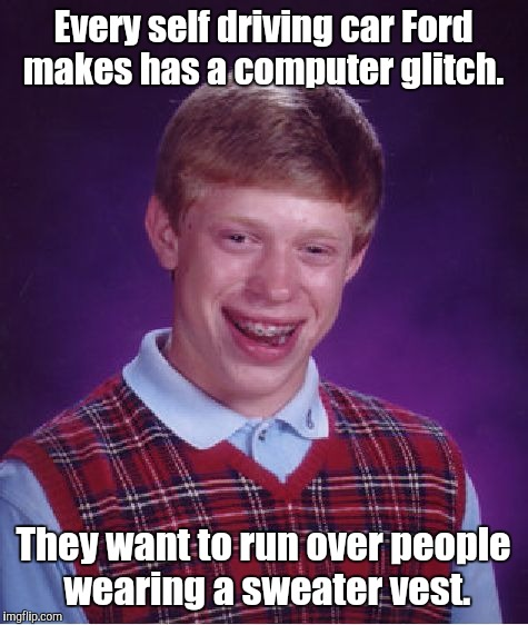 Bad Luck Brian Meme | Every self driving car Ford makes has a computer glitch. They want to run over people wearing a sweater vest. | image tagged in memes,bad luck brian | made w/ Imgflip meme maker