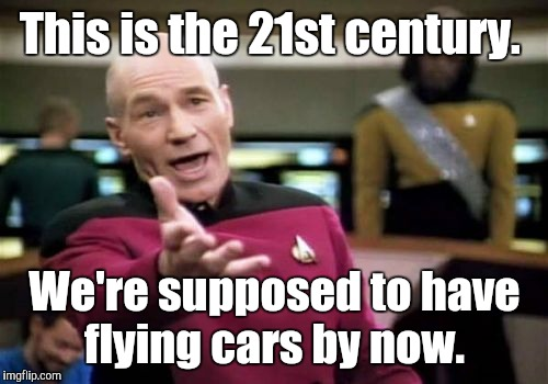 Picard Wtf Meme | This is the 21st century. We're supposed to have flying cars by now. | image tagged in memes,picard wtf | made w/ Imgflip meme maker