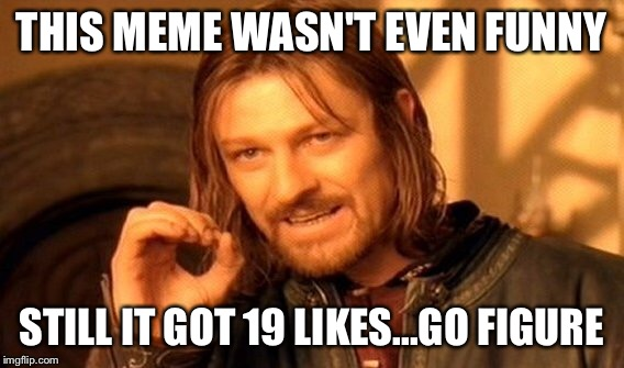 One Does Not Simply Meme | THIS MEME WASN'T EVEN FUNNY STILL IT GOT 19 LIKES...GO FIGURE | image tagged in memes,one does not simply | made w/ Imgflip meme maker