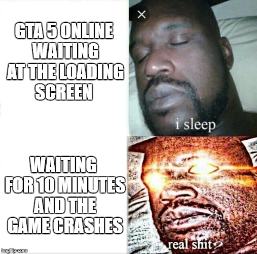 Sleeping Shaq Meme | GTA 5 ONLINE WAITING AT THE LOADING SCREEN WAITING FOR 10 MINUTES AND THE GAME CRASHES | image tagged in sleeping shaq | made w/ Imgflip meme maker