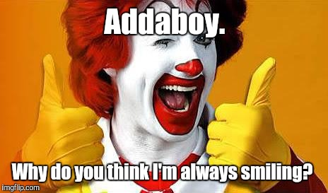Addaboy. Why do you think I'm always smiling? | made w/ Imgflip meme maker