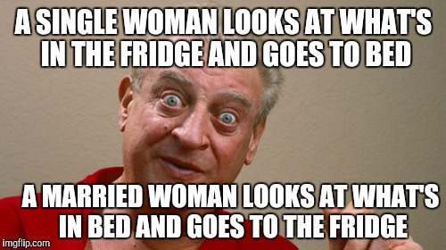 A SINGLE WOMAN LOOKS AT WHAT'S IN THE FRIDGE AND GOES TO BED A MARRIED WOMAN LOOKS AT WHAT'S IN BED AND GOES TO THE FRIDGE | made w/ Imgflip meme maker