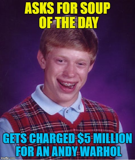Bad Luck Brian Meme | ASKS FOR SOUP OF THE DAY GETS CHARGED $5 MILLION FOR AN ANDY WARHOL | image tagged in memes,bad luck brian | made w/ Imgflip meme maker