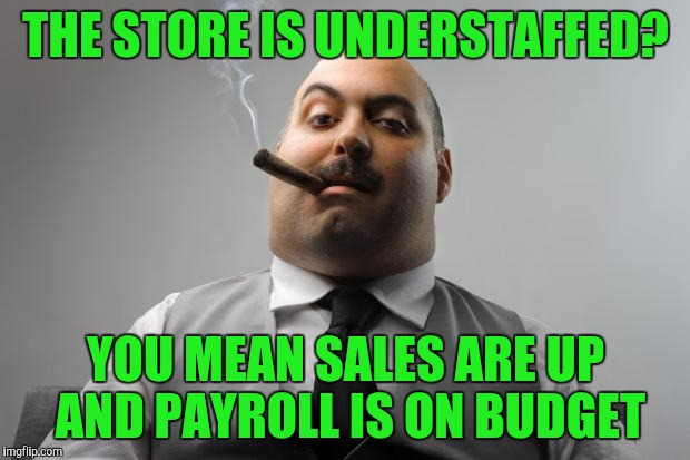 Retail logic | THE STORE IS UNDERSTAFFED? YOU MEAN SALES ARE UP AND PAYROLL IS ON BUDGET | image tagged in memes,scumbag boss | made w/ Imgflip meme maker
