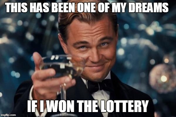 Leonardo Dicaprio Cheers Meme | THIS HAS BEEN ONE OF MY DREAMS IF I WON THE LOTTERY | image tagged in memes,leonardo dicaprio cheers | made w/ Imgflip meme maker
