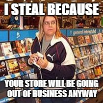 I STEAL BECAUSE YOUR STORE WILL BE GOING OUT OF BUSINESS ANYWAY | image tagged in shoplifter | made w/ Imgflip meme maker