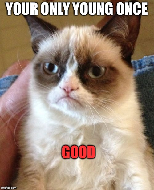 Grumpy Cat Meme | YOUR ONLY YOUNG ONCE GOOD | image tagged in memes,grumpy cat | made w/ Imgflip meme maker