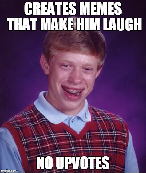 Bad Luck Brian Meme | CREATES MEMES THAT MAKE HIM LAUGH NO UPVOTES | image tagged in memes,bad luck brian | made w/ Imgflip meme maker