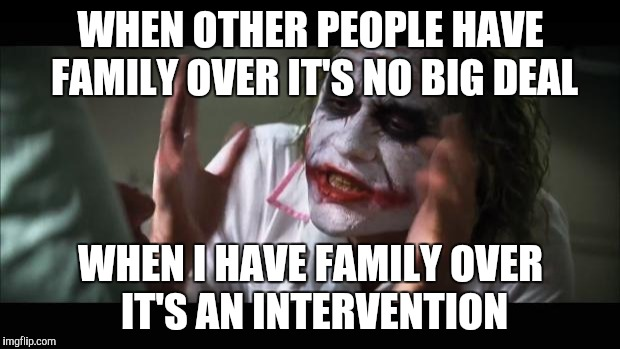 And everybody loses their minds Meme | WHEN OTHER PEOPLE HAVE FAMILY OVER IT'S NO BIG DEAL WHEN I HAVE FAMILY OVER IT'S AN INTERVENTION | image tagged in memes,and everybody loses their minds | made w/ Imgflip meme maker