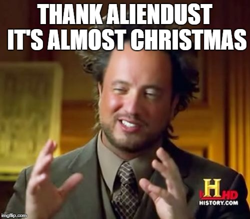 Ancient Aliens Meme | THANK ALIENDUST IT'S ALMOST CHRISTMAS | image tagged in memes,ancient aliens | made w/ Imgflip meme maker