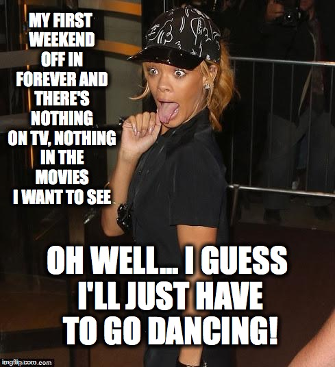 MY FIRST WEEKEND OFF IN FOREVER AND THERE'S NOTHING ON TV, NOTHING IN THE MOVIES I WANT TO SEE OH WELL... I GUESS I'LL JUST HAVE TO GO DANCI | image tagged in last laugh | made w/ Imgflip meme maker