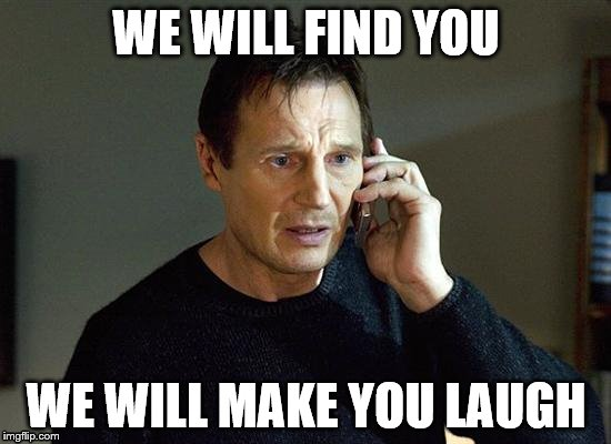Liam Neeson Taken 2 Meme | WE WILL FIND YOU WE WILL MAKE YOU LAUGH | image tagged in memes,liam neeson taken 2 | made w/ Imgflip meme maker