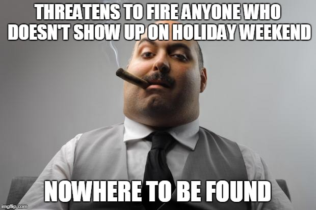 Scumbag Boss Meme | THREATENS TO FIRE ANYONE WHO DOESN'T SHOW UP ON HOLIDAY WEEKEND NOWHERE TO BE FOUND | image tagged in memes,scumbag boss,AdviceAnimals | made w/ Imgflip meme maker