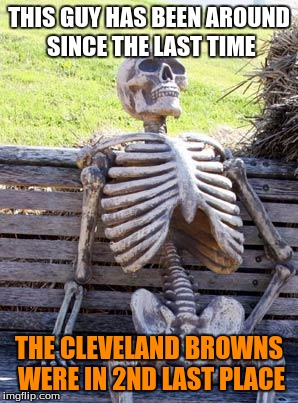 Waiting Skeleton Meme | THIS GUY HAS BEEN AROUND SINCE THE LAST TIME THE CLEVELAND BROWNS WERE IN 2ND LAST PLACE | image tagged in memes,waiting skeleton | made w/ Imgflip meme maker