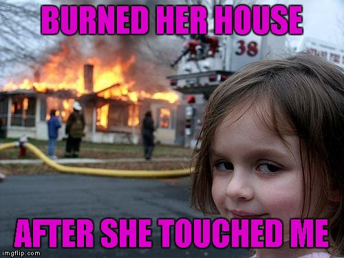 Disaster Girl Meme | BURNED HER HOUSE AFTER SHE TOUCHED ME | image tagged in memes,disaster girl | made w/ Imgflip meme maker