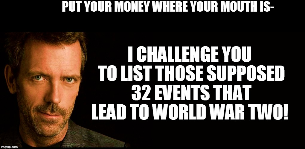 PUT YOUR MONEY WHERE YOUR MOUTH IS- I CHALLENGE YOU TO LIST THOSE SUPPOSED 32 EVENTS THAT LEAD TO WORLD WAR TWO! | made w/ Imgflip meme maker