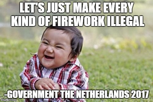 this is seriously happening in the netherlands right now | LET'S JUST MAKE EVERY KIND OF FIREWORK ILLEGAL -GOVERNMENT THE NETHERLANDS 2017 | image tagged in memes,evil toddler | made w/ Imgflip meme maker