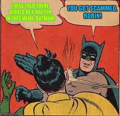 Batman Slapping Robin Meme | I WAS TOLD THERE WOULD BE A RAPTOR IN THIS MEME, BATMAN! YOU GOT SCAMMED, ROBIN! | image tagged in memes,batman slapping robin | made w/ Imgflip meme maker