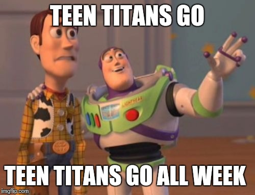X, X Everywhere Meme | TEEN TITANS GO TEEN TITANS GO ALL WEEK | image tagged in memes,x,x everywhere,x x everywhere | made w/ Imgflip meme maker