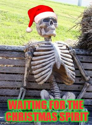Waiting Skeleton Meme | WAITING FOR THE CHRISTMAS SPIRIT | image tagged in memes,waiting skeleton | made w/ Imgflip meme maker
