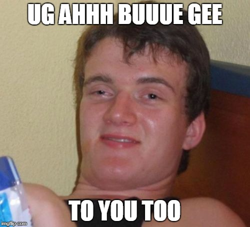 10 Guy Meme | UG AHHH BUUUE GEE TO YOU TOO | image tagged in memes,10 guy | made w/ Imgflip meme maker
