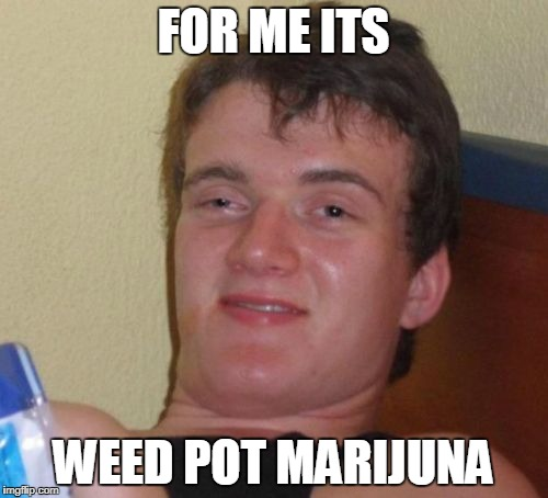 10 Guy Meme | FOR ME ITS WEED POT MARIJUNA | image tagged in memes,10 guy | made w/ Imgflip meme maker
