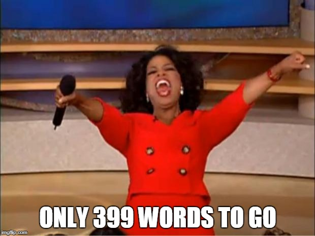 Oprah You Get A Meme | ONLY 399 WORDS TO GO | image tagged in memes,oprah you get a | made w/ Imgflip meme maker