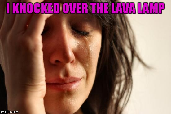 First World Problems Meme | I KNOCKED OVER THE LAVA LAMP | image tagged in memes,first world problems | made w/ Imgflip meme maker