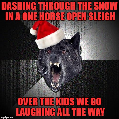 Have a Merry Christmas everyone!!! | DASHING THROUGH THE SNOW IN A ONE HORSE OPEN SLEIGH OVER THE KIDS WE GO LAUGHING ALL THE WAY | image tagged in christmas insanity wolf,memes,christmas,insanity wolf,funny | made w/ Imgflip meme maker