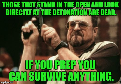 Am I The Only One Around Here Meme | THOSE THAT STAND IN THE OPEN AND LOOK DIRECTLY AT THE DETONATION ARE DEAD. IF YOU PREP YOU CAN SURVIVE ANYTHING. | image tagged in memes,am i the only one around here | made w/ Imgflip meme maker